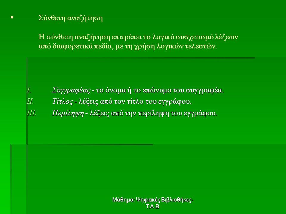 Μάθημα: Ψηφιακές Βιβλιοθήκες- Τ.Α.Β   Σύνθετη αναζήτηση Η σύνθετη αναζήτηση επιτρέπει το λογικό συσχετισμό λέξεων από διαφορετικά πεδία, με τη χρήση λογικών τελεστών.