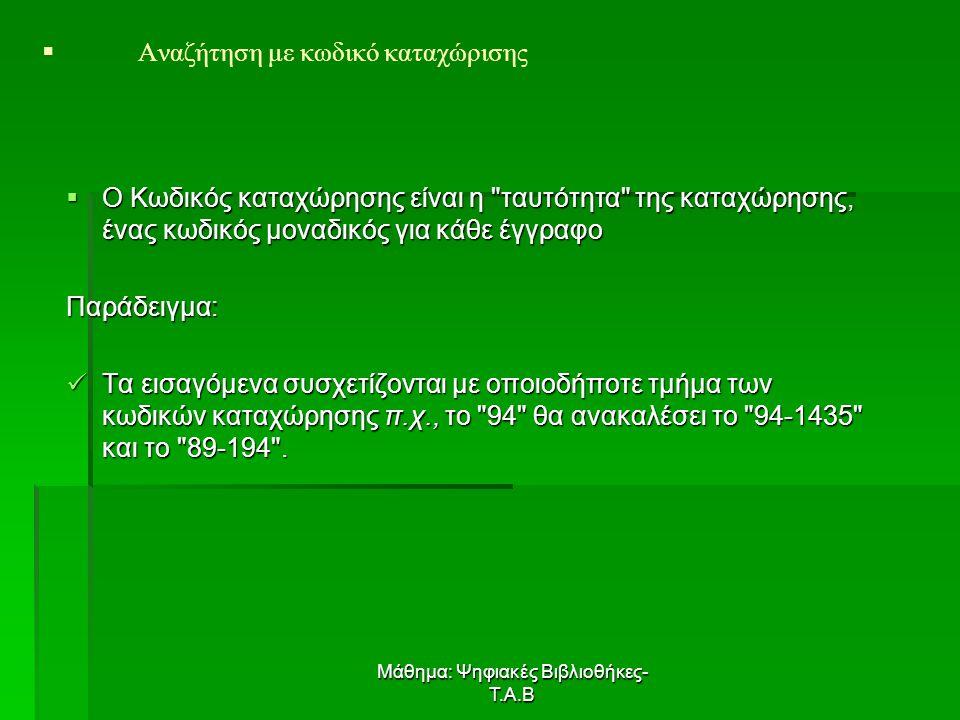 Μάθημα: Ψηφιακές Βιβλιοθήκες- Τ.Α.Β  Ο Κωδικός καταχώρησης είναι η ταυτότητα της καταχώρησης, ένας κωδικός μοναδικός για κάθε έγγραφο Παράδειγμα: Τα εισαγόμενα συσχετίζονται με οποιοδήποτε τμήμα των κωδικών καταχώρησης π.χ., το 94 θα ανακαλέσει το 94-1435 και το 89-194 .