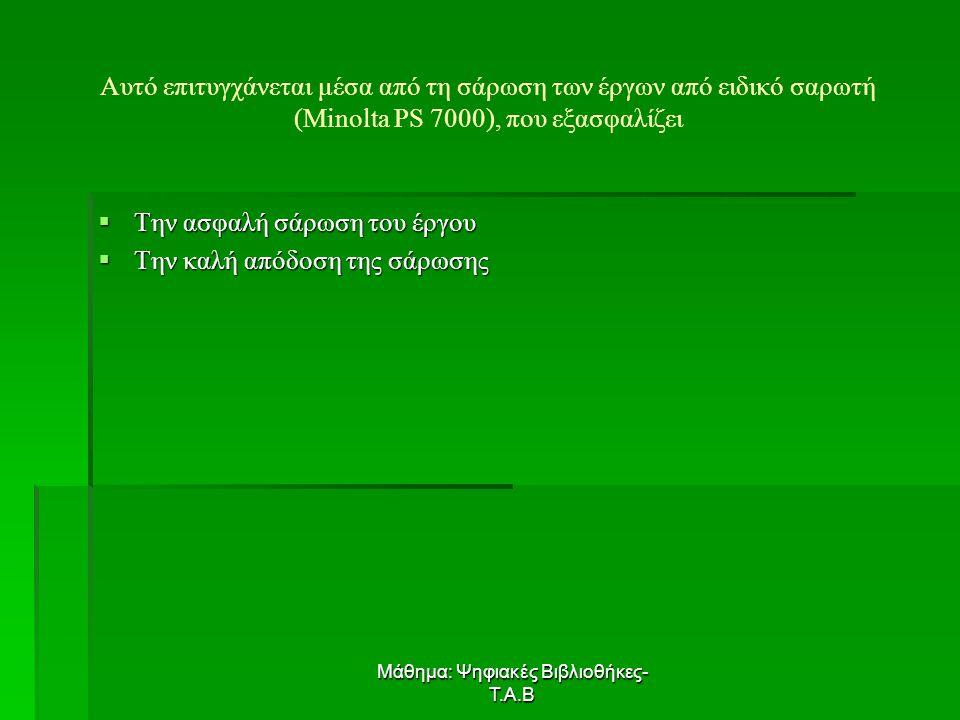 Μάθημα: Ψηφιακές Βιβλιοθήκες- Τ.Α.Β Αυτό επιτυγχάνεται μέσα από τη σάρωση των έργων από ειδικό σαρωτή (Minolta PS 7000), που εξασφαλίζει  Την ασφαλή σάρωση του έργου  Την καλή απόδοση της σάρωσης