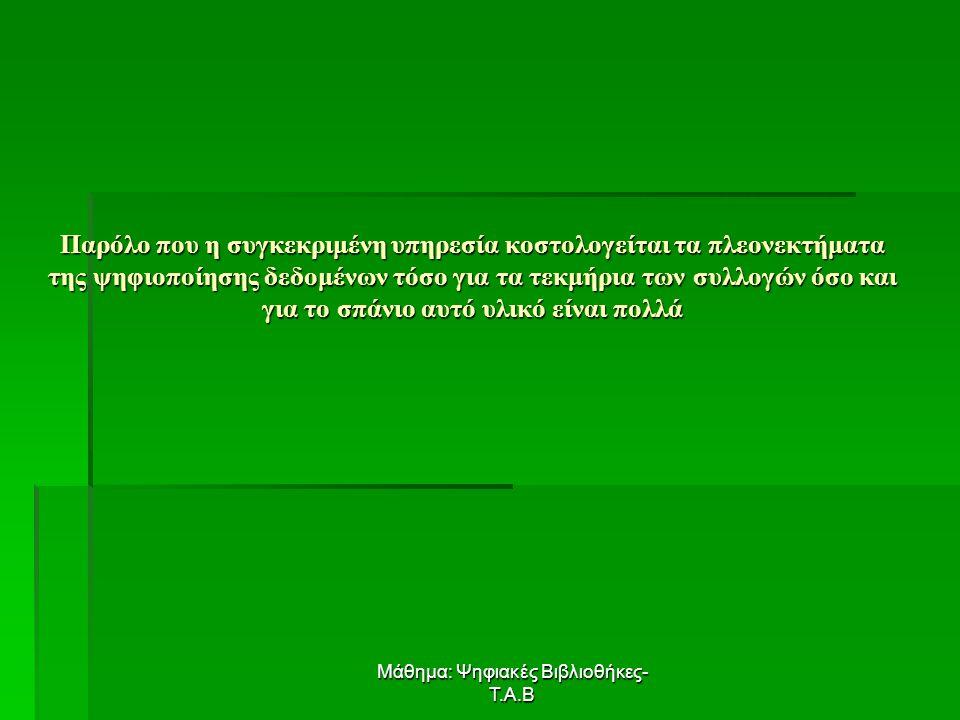 Μάθημα: Ψηφιακές Βιβλιοθήκες- Τ.Α.Β Παρόλο που η συγκεκριμένη υπηρεσία κοστολογείται τα πλεονεκτήματα της ψηφιοποίησης δεδομένων τόσο για τα τεκμήρια των συλλογών όσο και για το σπάνιο αυτό υλικό είναι πολλά