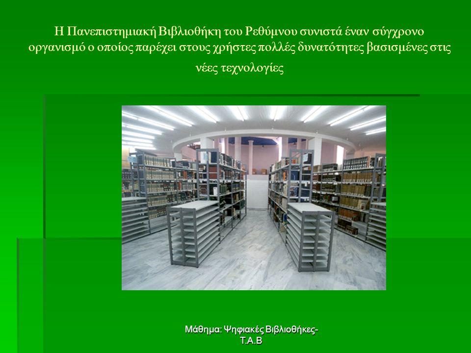 Μάθημα: Ψηφιακές Βιβλιοθήκες- Τ.Α.Β Η Πανεπιστημιακή Βιβλιοθήκη του Ρεθύμνου συνιστά έναν σύγχρονο οργανισμό ο οποίος παρέχει στους χρήστες πολλές δυνατότητες βασισμένες στις νέες τεχνολογίες