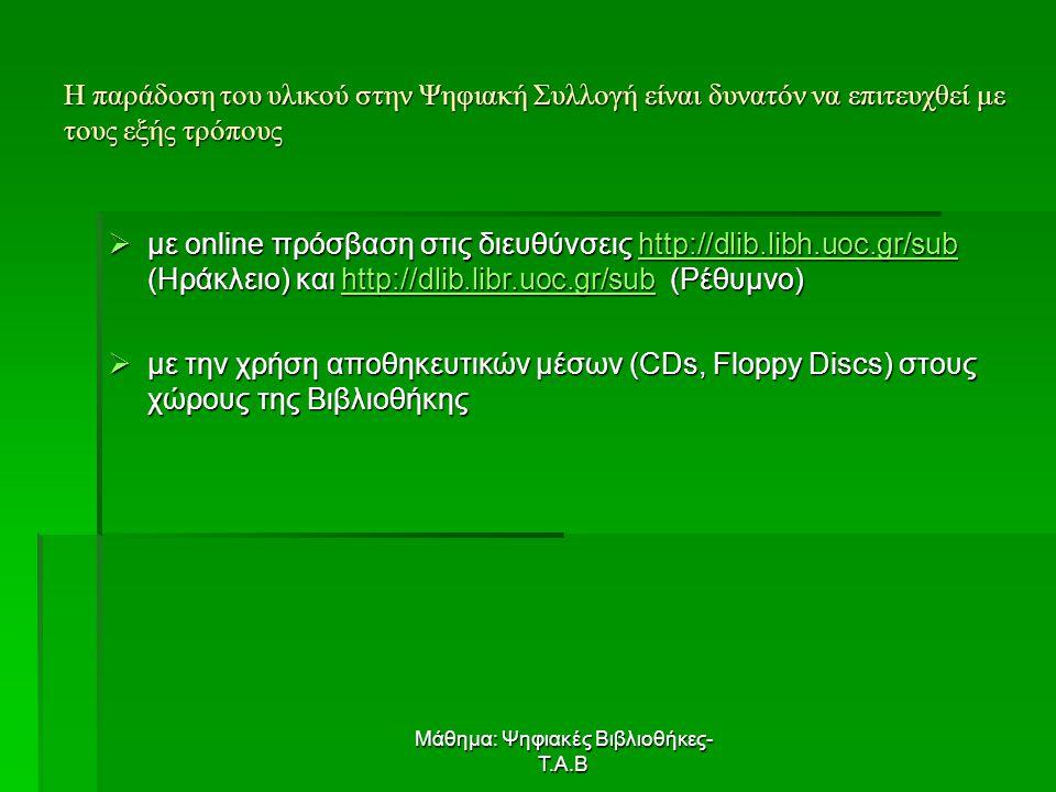 Μάθημα: Ψηφιακές Βιβλιοθήκες- Τ.Α.Β Η παράδοση του υλικού στην Ψηφιακή Συλλογή είναι δυνατόν να επιτευχθεί με τους εξής τρόπους  με online πρόσβαση στις διευθύνσεις http://dlib.libh.uoc.gr/sub (Ηράκλειο) και http://dlib.libr.uoc.gr/sub (Ρέθυμνο) http://dlib.libh.uoc.gr/subhttp://dlib.libr.uoc.gr/subhttp://dlib.libh.uoc.gr/subhttp://dlib.libr.uoc.gr/sub  με την χρήση αποθηκευτικών μέσων (CDs, Floppy Discs) στους χώρους της Βιβλιοθήκης