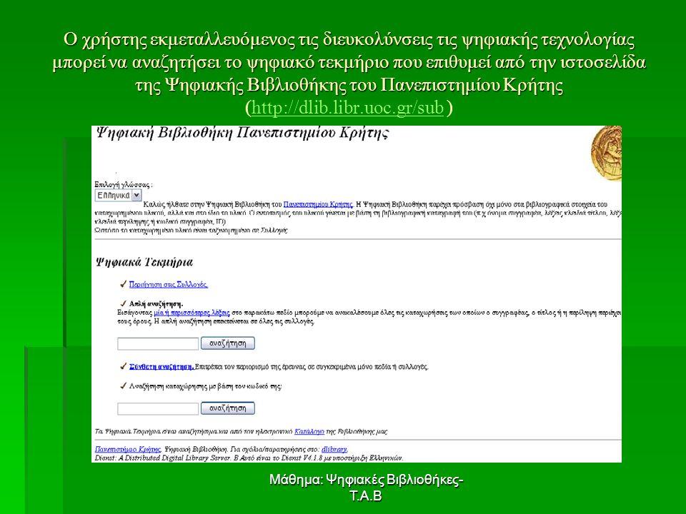 Μάθημα: Ψηφιακές Βιβλιοθήκες- Τ.Α.Β Ο χρήστης εκμεταλλευόμενος τις διευκολύνσεις τις ψηφιακής τεχνολογίας μπορεί να αναζητήσει το ψηφιακό τεκμήριο που επιθυμεί από την ιστοσελίδα της Ψηφιακής Βιβλιοθήκης του Πανεπιστημίου Κρήτης Ο χρήστης εκμεταλλευόμενος τις διευκολύνσεις τις ψηφιακής τεχνολογίας μπορεί να αναζητήσει το ψηφιακό τεκμήριο που επιθυμεί από την ιστοσελίδα της Ψηφιακής Βιβλιοθήκης του Πανεπιστημίου Κρήτης (http://dlib.libr.uoc.gr/sub )http://dlib.libr.uoc.gr/sub
