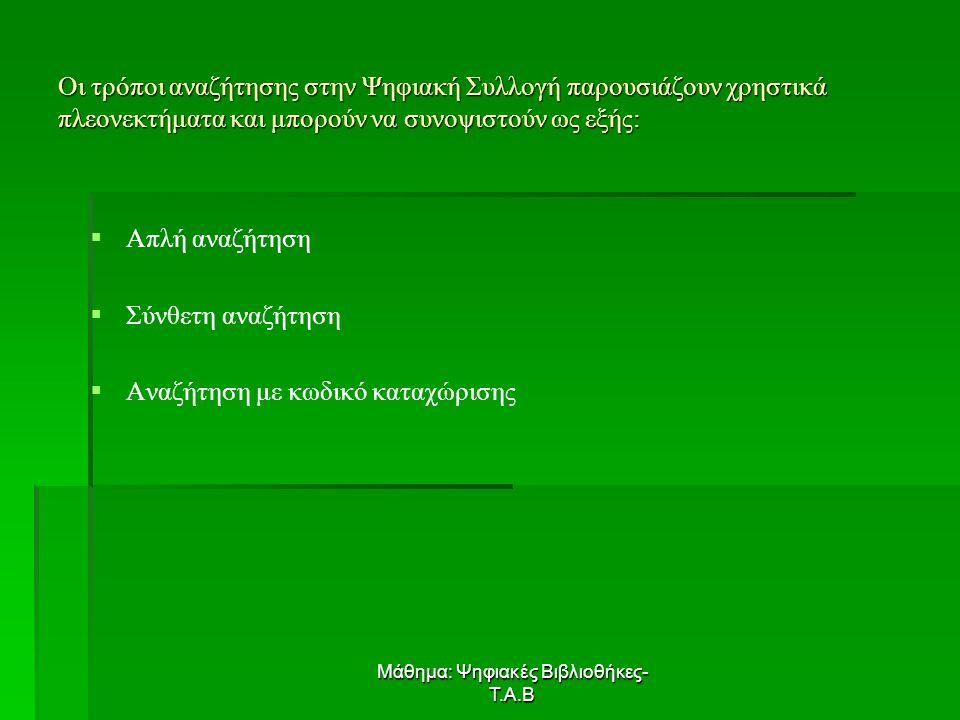 Μάθημα: Ψηφιακές Βιβλιοθήκες- Τ.Α.Β Οι τρόποι αναζήτησης στην Ψηφιακή Συλλογή παρουσιάζουν χρηστικά πλεονεκτήματα και μπορούν να συνοψιστούν ως εξής:   Απλή αναζήτηση   Σύνθετη αναζήτηση   Αναζήτηση με κωδικό καταχώρισης