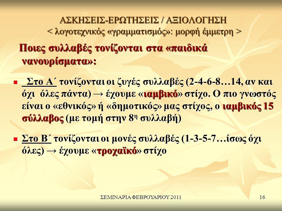 ΣΕΜΙΝΑΡΙΑ ΦΕΒΡΟΥΑΡΙΟΥ 201116 ΑΣΚΗΣΕΙΣ-ΕΡΩΤΗΣΕΙΣ / ΑΞΙΟΛΟΓΗΣΗ ΑΣΚΗΣΕΙΣ-ΕΡΩΤΗΣΕΙΣ / ΑΞΙΟΛΟΓΗΣΗ Ποιες συλλαβές τονίζονται στα «παιδικά νανουρίσματα»: Ποιες συλλαβές τονίζονται στα «παιδικά νανουρίσματα»: Στο Α΄ τονίζονται οι ζυγές συλλαβές (2-4-6-8…14, αν και όχι όλες πάντα) → έχουμε «ιαμβικό» στίχο.