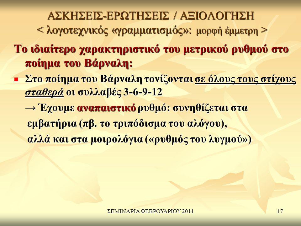 ΣΕΜΙΝΑΡΙΑ ΦΕΒΡΟΥΑΡΙΟΥ 201117 ΑΣΚΗΣΕΙΣ-ΕΡΩΤΗΣΕΙΣ / ΑΞΙΟΛΟΓΗΣΗ ΑΣΚΗΣΕΙΣ-ΕΡΩΤΗΣΕΙΣ / ΑΞΙΟΛΟΓΗΣΗ Το ιδιαίτερο χαρακτηριστικό του μετρικού ρυθμού στο ποίημα του Βάρναλη: Στο ποίημα του Βάρναλη τονίζονται σε όλους τους στίχους σταθερά οι συλλαβές 3-6-9-12 Στο ποίημα του Βάρναλη τονίζονται σε όλους τους στίχους σταθερά οι συλλαβές 3-6-9-12 → Έχουμε αναπαιστικό ρυθμό: συνηθίζεται στα → Έχουμε αναπαιστικό ρυθμό: συνηθίζεται στα εμβατήρια (πβ.