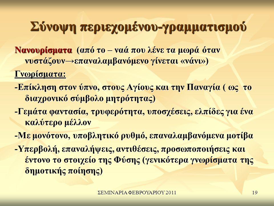 ΣΕΜΙΝΑΡΙΑ ΦΕΒΡΟΥΑΡΙΟΥ 201119 Σύνοψη περιεχομένου-γραμματισμού Νανουρίσματα (από το – ναά που λένε τα μωρά όταν νυστάζουν→επαναλαμβανόμενο γίνεται «νάνι») Γνωρίσματα: -Επίκληση στον ύπνο, στους Αγίους και την Παναγία ( ως το διαχρονικό σύμβολο μητρότητας) -Γεμάτα φαντασία, τρυφερότητα, υποσχέσεις, ελπίδες για ένα καλύτερο μέλλον -Με μονότονο, υποβλητικό ρυθμό, επαναλαμβανόμενα μοτίβα -Υπερβολή, επαναλήψεις, αντιθέσεις, προσωποποιήσεις και έντονο το στοιχείο της Φύσης (γενικότερα γνωρίσματα της δημοτικής ποίησης)