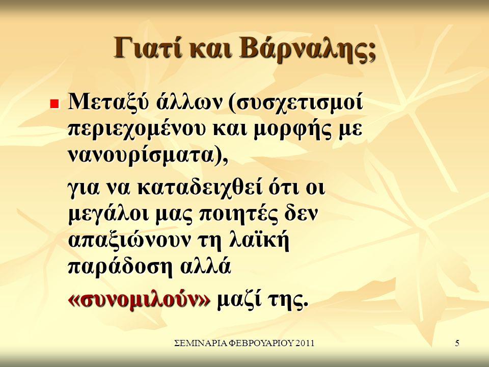 ΣΕΜΙΝΑΡΙΑ ΦΕΒΡΟΥΑΡΙΟΥ 20115 Γιατί και Βάρναλης; Μεταξύ άλλων (συσχετισμοί περιεχομένου και μορφής με νανουρίσματα), Μεταξύ άλλων (συσχετισμοί περιεχομένου και μορφής με νανουρίσματα), για να καταδειχθεί ότι οι μεγάλοι μας ποιητές δεν απαξιώνουν τη λαϊκή παράδοση αλλά για να καταδειχθεί ότι οι μεγάλοι μας ποιητές δεν απαξιώνουν τη λαϊκή παράδοση αλλά «συνομιλούν» μαζί της.
