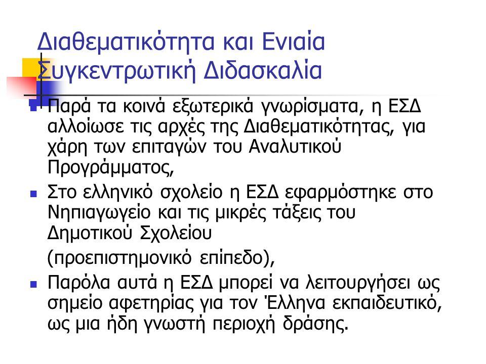 Διαθεματικότητα και Ενιαία Συγκεντρωτική Διδασκαλία Παρά τα κοινά εξωτερικά γνωρίσματα, η ΕΣΔ αλλοίωσε τις αρχές της Διαθεματικότητας, για χάρη των επιταγών του Αναλυτικού Προγράμματος, Στο ελληνικό σχολείο η ΕΣΔ εφαρμόστηκε στο Νηπιαγωγείο και τις μικρές τάξεις του Δημοτικού Σχολείου (προεπιστημονικό επίπεδο), Παρόλα αυτά η ΕΣΔ μπορεί να λειτουργήσει ως σημείο αφετηρίας για τον Έλληνα εκπαιδευτικό, ως μια ήδη γνωστή περιοχή δράσης.