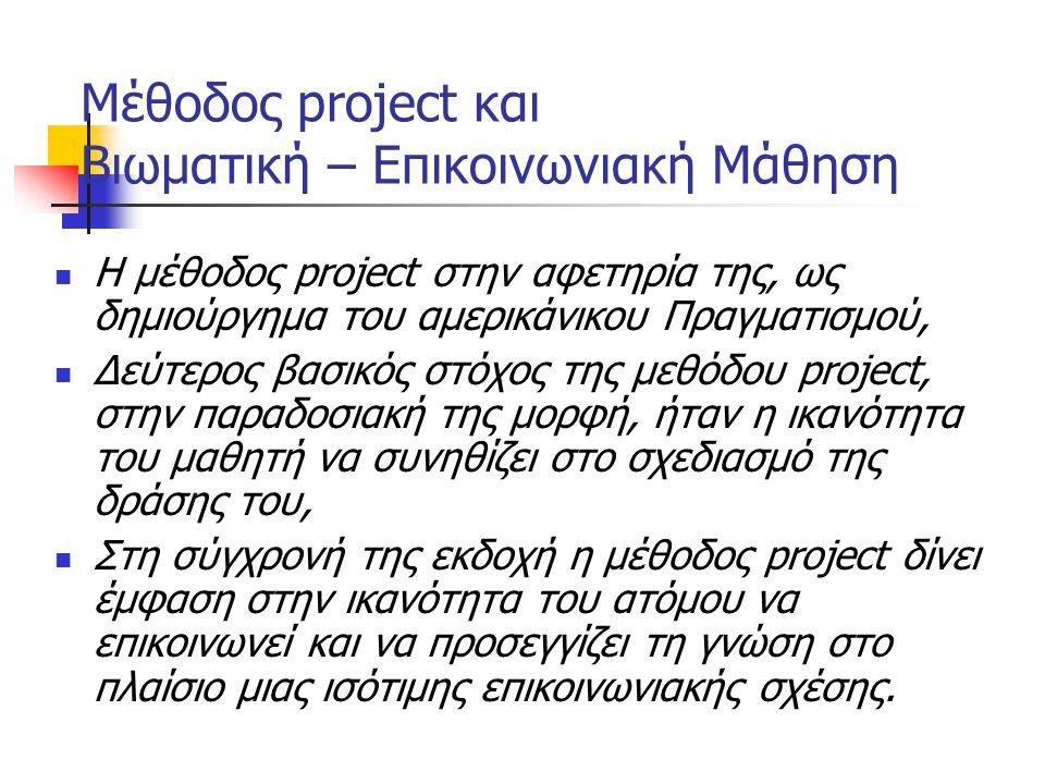 Μέθοδος project και Βιωματική – Επικοινωνιακή Μάθηση Η μέθοδος project στην αφετηρία της, ως δημιούργημα του αμερικάνικου Πραγματισμού, Δεύτερος βασικός στόχος της μεθόδου project, στην παραδοσιακή της μορφή, ήταν η ικανότητα του μαθητή να συνηθίζει στο σχεδιασμό της δράσης του, Στη σύγχρονή της εκδοχή η μέθοδος project δίνει έμφαση στην ικανότητα του ατόμου να επικοινωνεί και να προσεγγίζει τη γνώση στο πλαίσιο μιας ισότιμης επικοινωνιακής σχέσης.