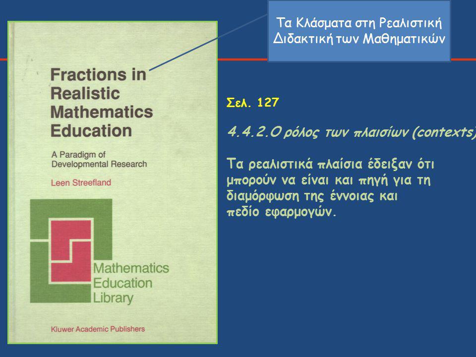 Σελ. 127 4.4.2.Ο ρόλος των πλαισίων (contexts) Τα ρεαλιστικά πλαίσια έδειξαν ότι μπορούν να είναι και πηγή για τη διαμόρφωση της έννοιας και πεδίο εφα