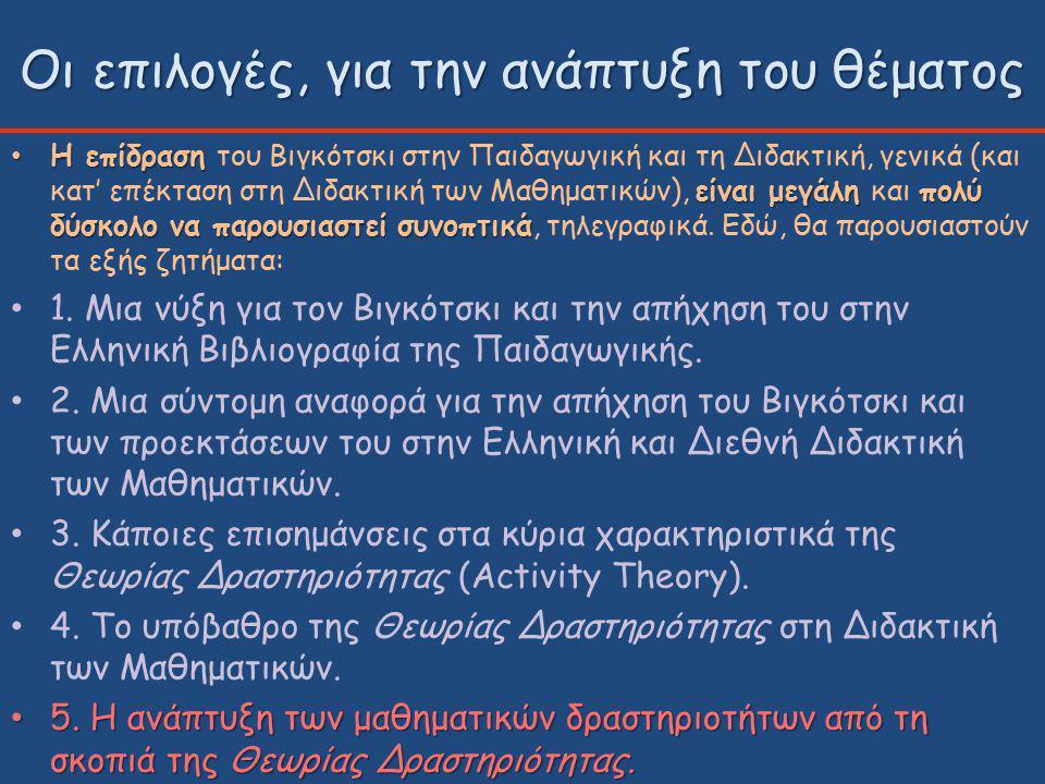 Οι επιλογές, για την ανάπτυξη του θέματος Η επίδραση είναι μεγάλη πολύ δύσκολο να παρουσιαστεί συνοπτικά Η επίδραση του Βιγκότσκι στην Παιδαγωγική και τη Διδακτική, γενικά (και κατ' επέκταση στη Διδακτική των Μαθηματικών), είναι μεγάλη και πολύ δύσκολο να παρουσιαστεί συνοπτικά, τηλεγραφικά.
