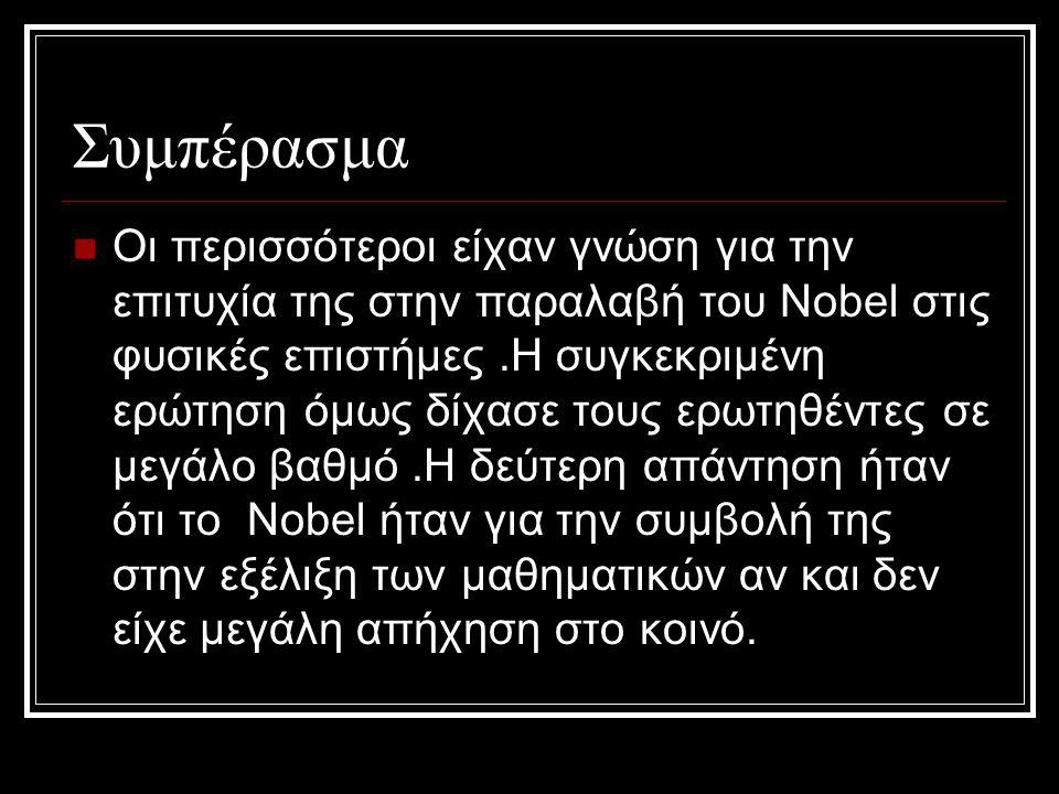 Συμπέρασμα Οι περισσότεροι είχαν γνώση για την επιτυχία της στην παραλαβή του Nobel στις φυσικές επιστήμες.Η συγκεκριμένη ερώτηση όμως δίχασε τους ερωτηθέντες σε μεγάλο βαθμό.Η δεύτερη απάντηση ήταν ότι το Nobel ήταν για την συμβολή της στην εξέλιξη των μαθηματικών αν και δεν είχε μεγάλη απήχηση στο κοινό.