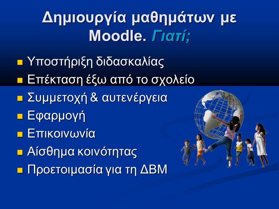 Δημιουργία μαθημάτων με Moodle. Γιατί; Υποστήριξη διδασκαλίας Υποστήριξη διδασκαλίας Επέκταση έξω από το σχολείο Επέκταση έξω από το σχολείο Συμμετοχή