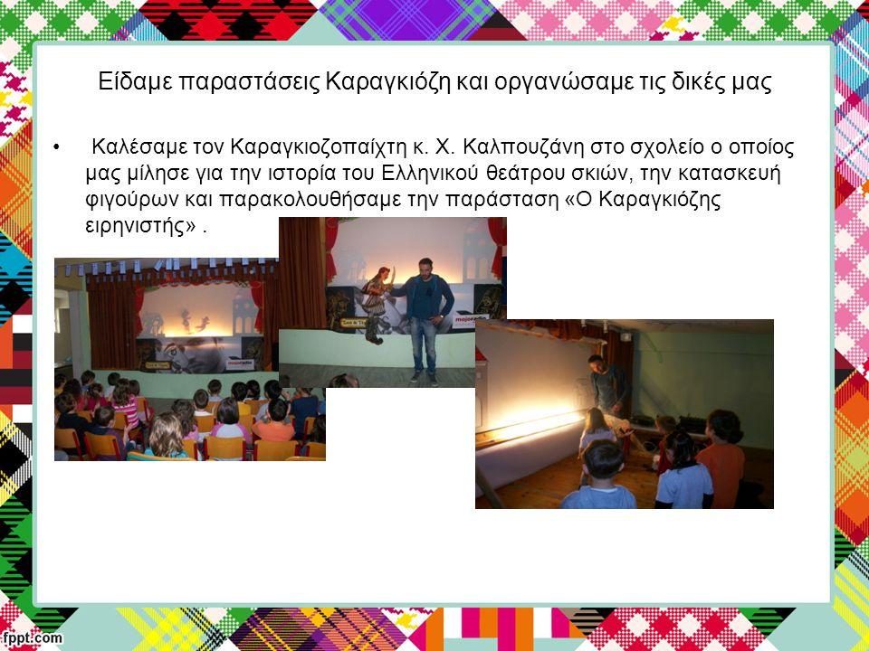 Είδαμε παραστάσεις Καραγκιόζη και οργανώσαμε τις δικές μας Καλέσαμε τον Καραγκιοζοπαίχτη κ. Χ. Καλπουζάνη στο σχολείο ο οποίος μας μίλησε για την ιστο