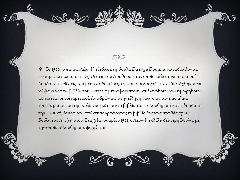  Το 1520, ο πάπας Λέων Ι΄ εξέδωσε τη βούλα Exsurge Domine, καταδικάζοντας ως αιρετικές 41 από τις 95 Θέσεις του Λούθηρου, τον οποίο κάλεσε να αποκηρύ