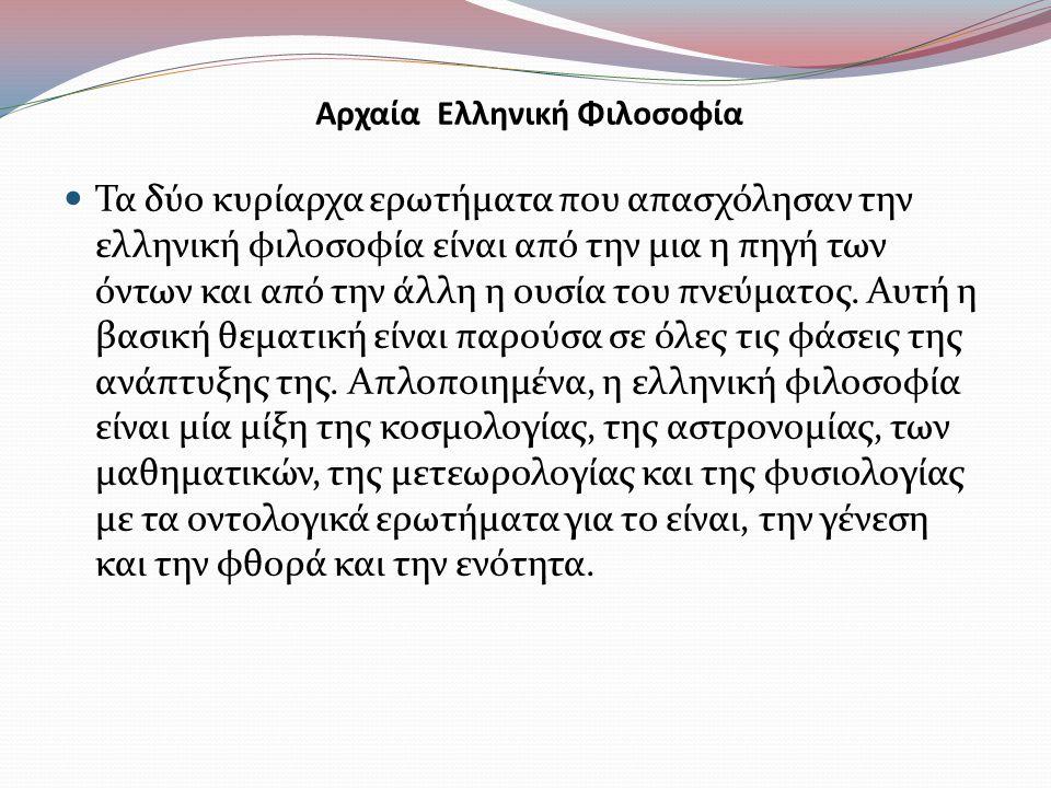 Αρχαία Ελληνική Φιλοσοφία Τα δύο κυρίαρχα ερωτήματα που απασχόλησαν την ελληνική φιλοσοφία είναι από την μια η πηγή των όντων και από την άλλη η ουσία