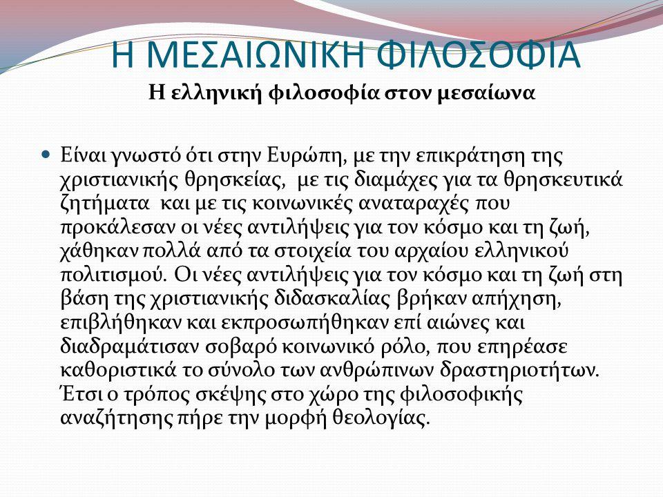 Η ΜΕΣΑΙΩΝΙΚΗ ΦΙΛΟΣΟΦΙΑ Η ελληνική φιλοσοφία στον μεσαίωνα Είναι γνωστό ότι στην Ευρώπη, με την επικράτηση της χριστιανικής θρησκείας, με τις διαμάχες