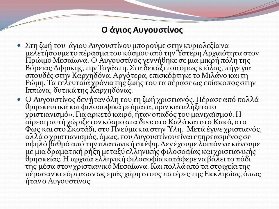 Ο άγιος Αυγουστίνος Στη ζωή του άγιου Αυγουστίνου μπορούμε στην κυριολεξία να μελετήσουμε το πέρασμα του κόσμου από την Ύστερη Αρχαιότητα στον Πρώιμο