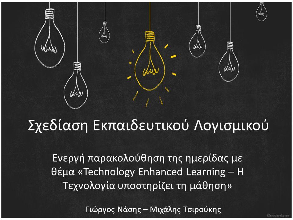 Σχεδίαση Εκπαιδευτικού Λογισμικού Ενεργή παρακολούθηση της ημερίδας με θέμα «Technology Enhanced Learning – Η Τεχνολογία υποστηρίζει τη μάθηση» Γιώργος Νάσης – Μιχάλης Τσιρούκης