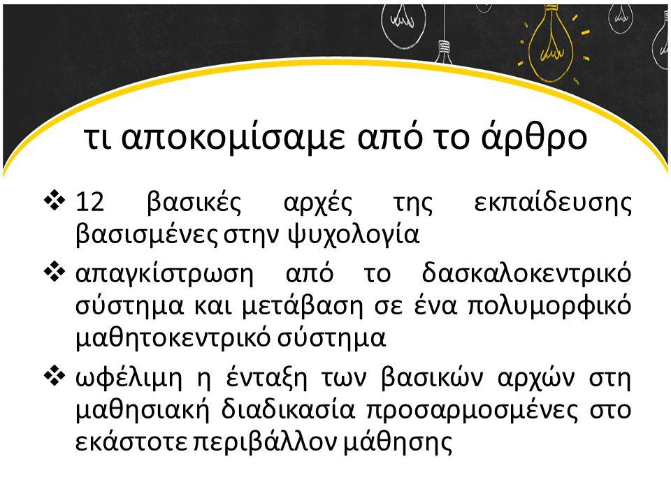 τι αποκομίσαμε από το άρθρο  12 βασικές αρχές της εκπαίδευσης βασισμένες στην ψυχολογία  απαγκίστρωση από το δασκαλοκεντρικό σύστημα και μετάβαση σε ένα πολυμορφικό μαθητοκεντρικό σύστημα  ωφέλιμη η ένταξη των βασικών αρχών στη μαθησιακή διαδικασία προσαρμοσμένες στο εκάστοτε περιβάλλον μάθησης