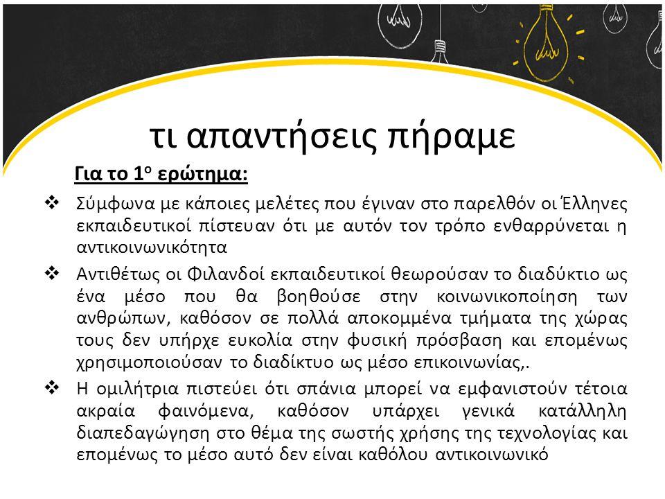 τι απαντήσεις πήραμε  Σύμφωνα με κάποιες μελέτες που έγιναν στο παρελθόν οι Έλληνες εκπαιδευτικοί πίστευαν ότι με αυτόν τον τρόπο ενθαρρύνεται η αντικοινωνικότητα  Αντιθέτως οι Φιλανδοί εκπαιδευτικοί θεωρούσαν το διαδύκτιο ως ένα μέσο που θα βοηθούσε στην κοινωνικοποίηση των ανθρώπων, καθόσον σε πολλά αποκομμένα τμήματα της χώρας τους δεν υπήρχε ευκολία στην φυσική πρόσβαση και επομένως χρησιμοποιούσαν το διαδίκτυο ως μέσο επικοινωνίας,.