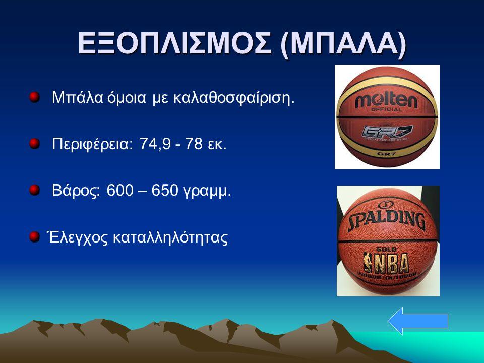 ΕΞΟΠΛΙΣΜΟΣ (ΜΠΑΛΑ) Μπάλα όμοια με καλαθοσφαίριση. Περιφέρεια: 74,9 - 78 εκ. Bάρος: 600 – 650 γραμμ. Έλεγχος καταλληλότητας