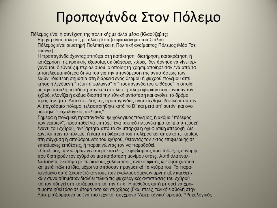 Προπαγάνδα Στον Πόλεμο Πόλεμος είναι η συνέχιση της πολιτικής με άλλα μέσα (Κλαούζεβιτς) Ειρήνη είναι πόλεμος με άλλα μέσα (ευφυολόγημα του Στάλιν) Πόλεμος είναι αιματηρή Πολιτική και η Πολιτική αναίμακτος Πόλεμος (Μάο Τσε Τουνγκ) Η προπαγάνδα έχοντας επιτύχει στη κατάκτηση, διατήρηση, κατακράτηση ή κατάχρηση της κρατικής εξουσίας σε διάφορες χώρες, δεν άργησε να γίνει όρ- γανο του διεθνούς ιμπεριαλισμού, ο οποίος τη χρησιμοποίησε σαν ένα από τα αποτελεσματικότερα όπλα του για την υπονόμευση της αντιστάσεως των λαών.