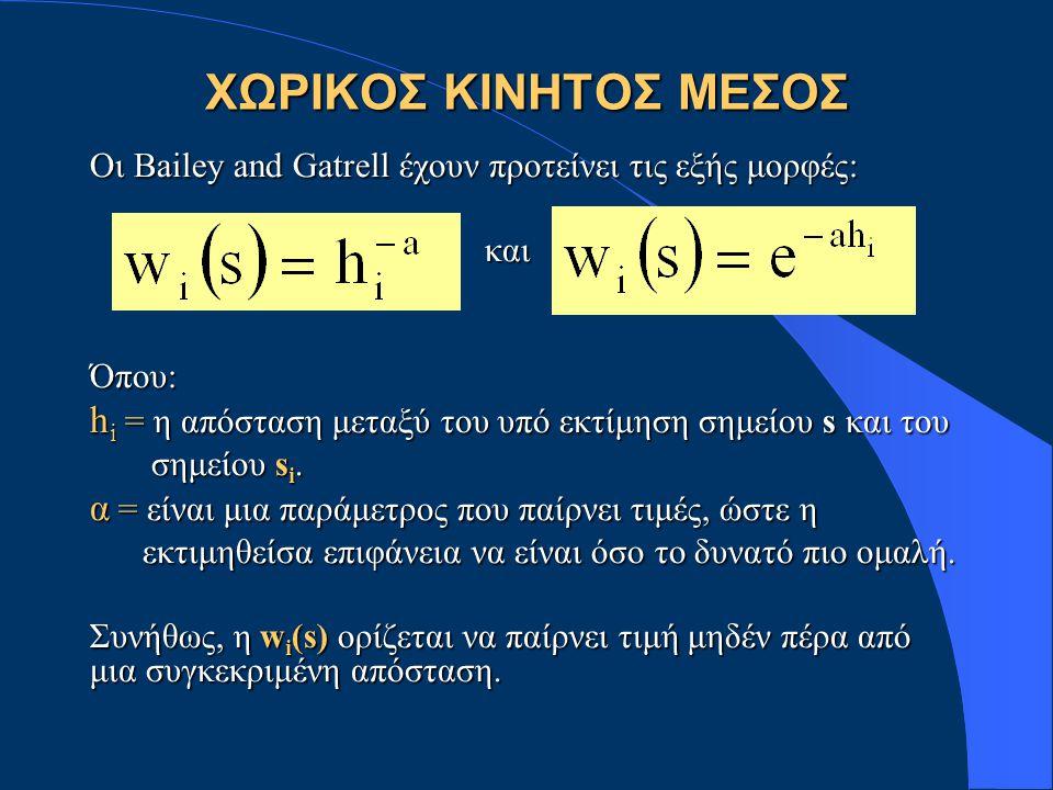 ΧΩΡΙΚΟΣ ΚΙΝΗΤΟΣ ΜΕΣΟΣ Οι Bailey and Gatrell έχουν προτείνει τις εξής μορφές: και καιΌπου: h i = η απόσταση μεταξύ του υπό εκτίμηση σημείου s και του σημείου s i.