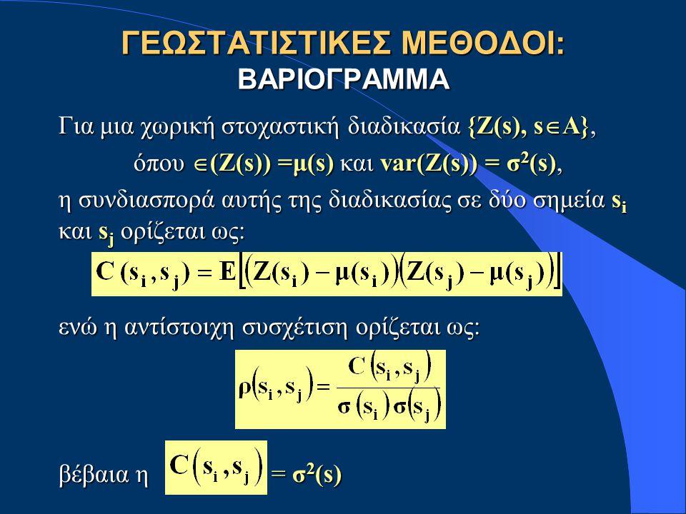 ΓΕΩΣΤΑΤΙΣΤΙΚΕΣ ΜΕΘΟΔΟΙ: ΒΑΡΙΟΓΡΑΜΜΑ Για μια χωρική στοχαστική διαδικασία {Ζ(s), s  A}, όπου  (Ζ(s)) =μ(s) και var(Z(s)) = σ 2 (s), όπου  (Ζ(s)) =μ(s) και var(Z(s)) = σ 2 (s), η συνδιασπορά αυτής της διαδικασίας σε δύο σημεία s i και s j ορίζεται ως: ενώ η αντίστοιχη συσχέτιση ορίζεται ως: βέβαια η = σ 2 (s)