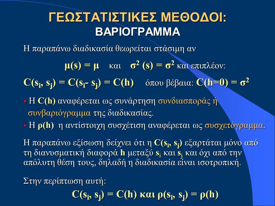 ΓΕΩΣΤΑΤΙΣΤΙΚΕΣ ΜΕΘΟΔΟΙ: ΒΑΡΙΟΓΡΑΜΜΑ Η παραπάνω διαδικασία θεωρείται στάσιμη αν μ(s) = μ και σ 2 (s) = σ 2 και επιπλέον: C(s i, s j ) = C(s i - s j ) = C(h) όπου βέβαια: C(h=0) = σ 2  Η C(h) αναφέρεται ως συνάρτηση συνδιασποράς ή συνβαριόγραμμα της διαδικασίας.