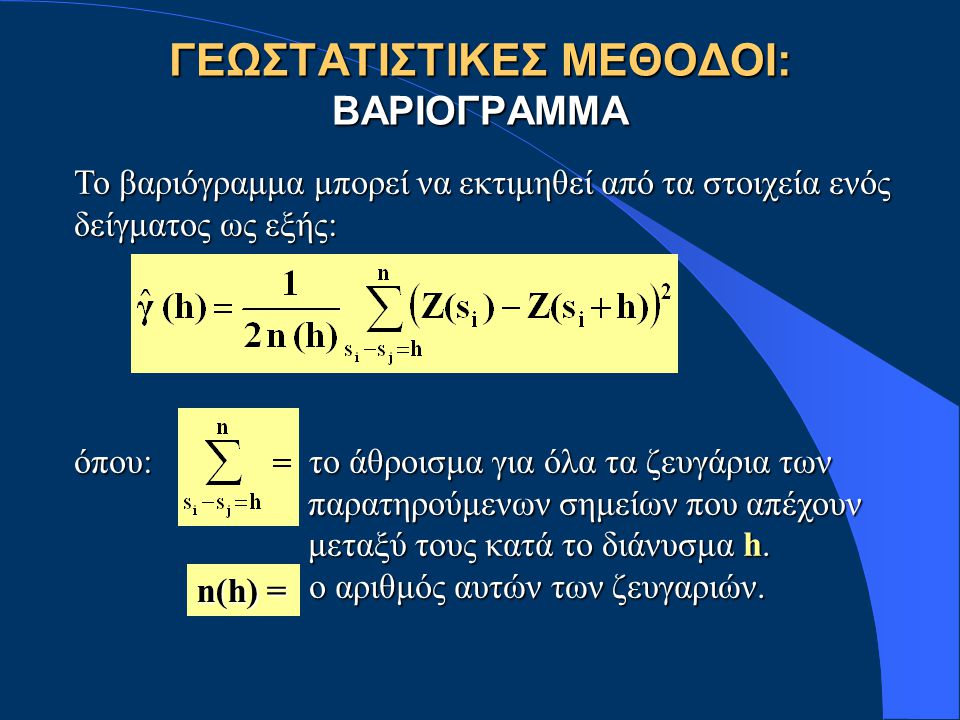 ΓΕΩΣΤΑΤΙΣΤΙΚΕΣ ΜΕΘΟΔΟΙ: ΒΑΡΙΟΓΡΑΜΜΑ Το βαριόγραμμα μπορεί να εκτιμηθεί από τα στοιχεία ενός δείγματος ως εξής: όπου: το άθροισμα για όλα τα ζευγάρια των παρατηρούμενων σημείων που απέχουν παρατηρούμενων σημείων που απέχουν μεταξύ τους κατά το διάνυσμα h.