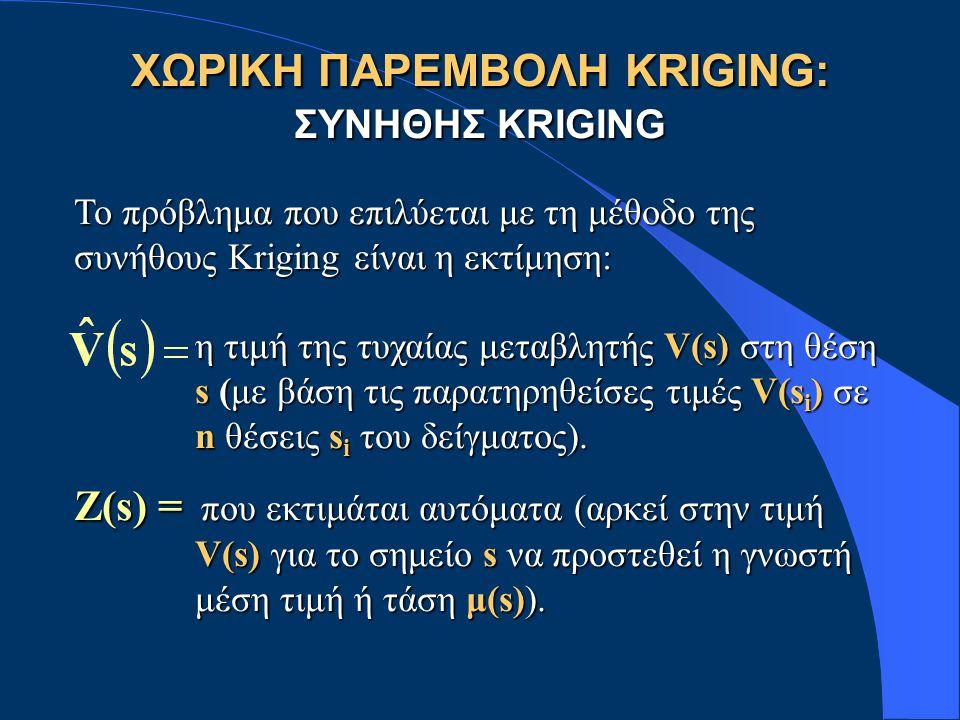 ΧΩΡΙΚΗ ΠΑΡΕΜΒΟΛΗ KRIGING: ΣΥΝΗΘΗΣ KRIGING Το πρόβλημα που επιλύεται με τη μέθοδο της συνήθους Kriging είναι η εκτίμηση: η τιμή της τυχαίας μεταβλητής V(s) στη θέση η τιμή της τυχαίας μεταβλητής V(s) στη θέση s (με βάση τις παρατηρηθείσες τιμές V(s i ) σε s (με βάση τις παρατηρηθείσες τιμές V(s i ) σε n θέσεις s i του δείγματος).
