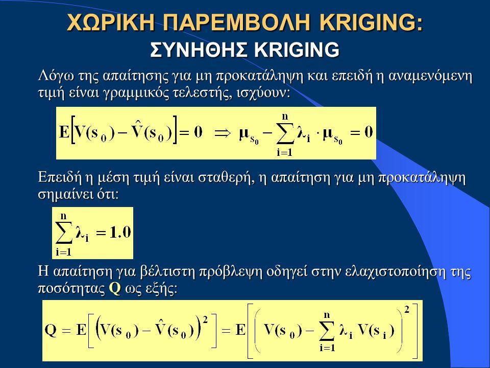 ΧΩΡΙΚΗ ΠΑΡΕΜΒΟΛΗ KRIGING: ΣΥΝΗΘΗΣ KRIGING Λόγω της απαίτησης για μη προκατάληψη και επειδή η αναμενόμενη τιμή είναι γραμμικός τελεστής, ισχύουν: Επειδή η μέση τιμή είναι σταθερή, η απαίτηση για μη προκατάληψη σημαίνει ότι: Η απαίτηση για βέλτιστη πρόβλεψη οδηγεί στην ελαχιστοποίηση της ποσότητας Q ως εξής: