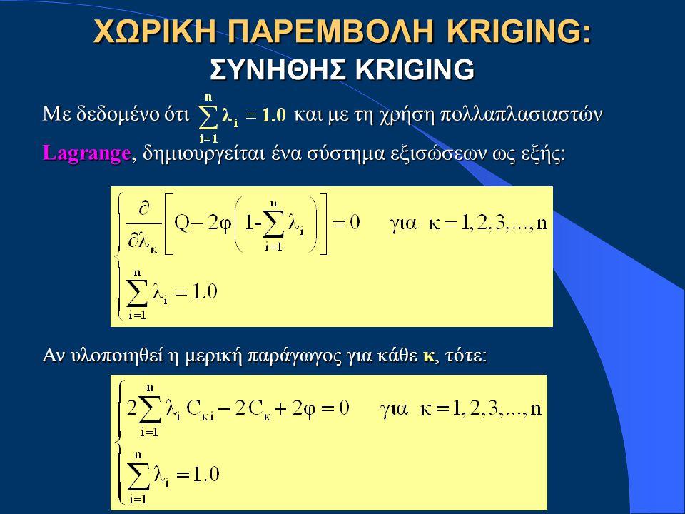 ΧΩΡΙΚΗ ΠΑΡΕΜΒΟΛΗ KRIGING: ΣΥΝΗΘΗΣ KRIGING Με δεδομένο ότι και με τη χρήση πολλαπλασιαστών Lagrange, δημιουργείται ένα σύστημα εξισώσεων ως εξής: Αν υλοποιηθεί η μερική παράγωγος για κάθε κ, τότε: