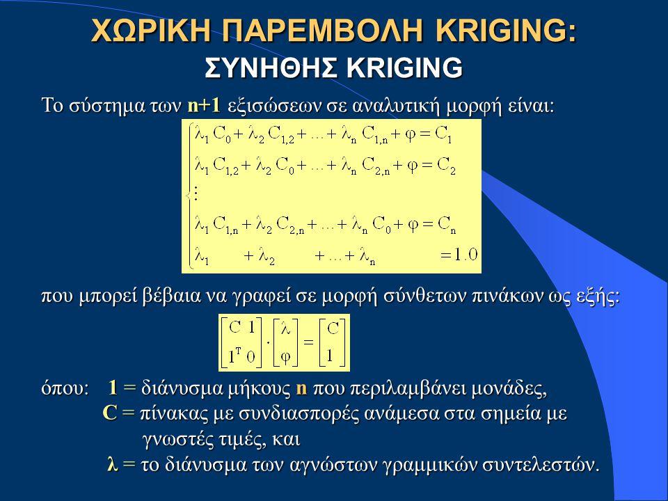 ΧΩΡΙΚΗ ΠΑΡΕΜΒΟΛΗ KRIGING: ΣΥΝΗΘΗΣ KRIGING Το σύστημα των n+1 εξισώσεων σε αναλυτική μορφή είναι: που μπορεί βέβαια να γραφεί σε μορφή σύνθετων πινάκων ως εξής: όπου:1 = διάνυσμα μήκους n που περιλαμβάνει μονάδες, C = πίνακας με συνδιασπορές ανάμεσα στα σημεία με C = πίνακας με συνδιασπορές ανάμεσα στα σημεία με γνωστές τιμές, και γνωστές τιμές, και λ = το διάνυσμα των αγνώστων γραμμικών συντελεστών.