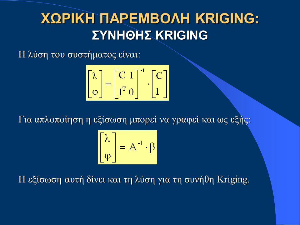 ΧΩΡΙΚΗ ΠΑΡΕΜΒΟΛΗ KRIGING: ΣΥΝΗΘΗΣ KRIGING Η λύση του συστήματος είναι: Για απλοποίηση η εξίσωση μπορεί να γραφεί και ως εξής: Η εξίσωση αυτή δίνει και τη λύση για τη συνήθη Kriging.