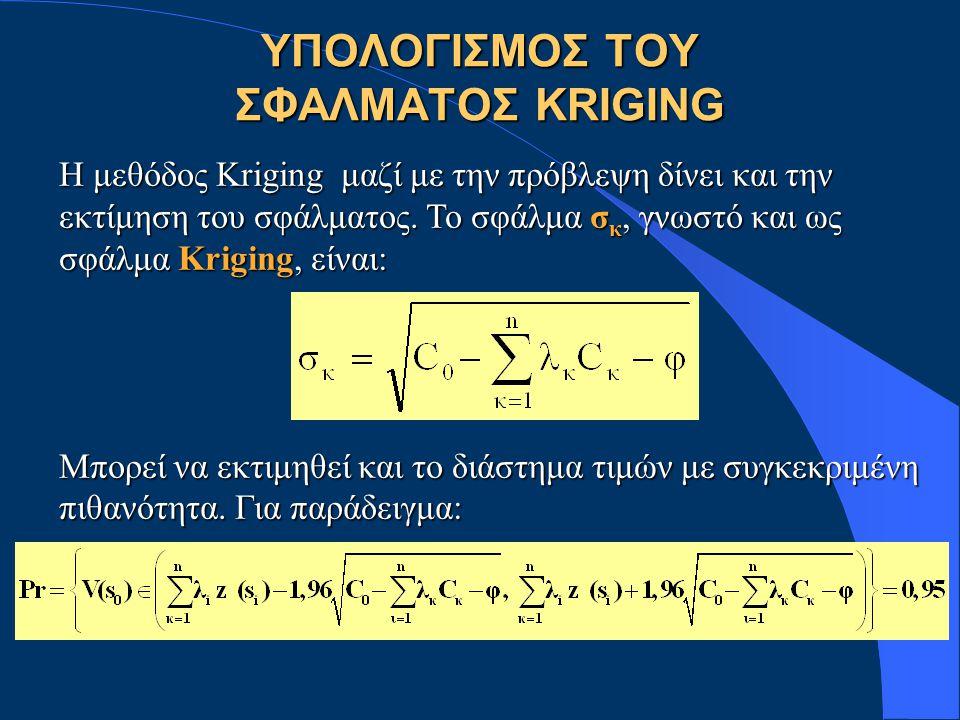 ΥΠΟΛΟΓΙΣΜΟΣ ΤΟΥ ΣΦΑΛΜΑΤΟΣ KRIGING Η μεθόδος Kriging μαζί με την πρόβλεψη δίνει και την εκτίμηση του σφάλματος.