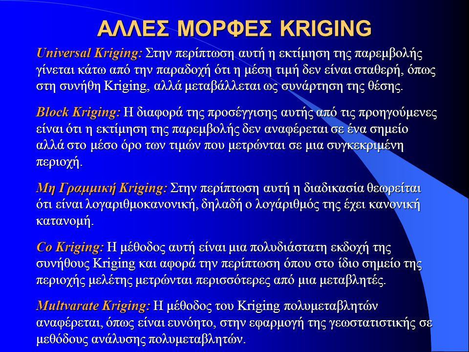 ΑΛΛΕΣ ΜΟΡΦΕΣ KRIGING Universal Kriging: Στην περίπτωση αυτή η εκτίμηση της παρεμβολής γίνεται κάτω από την παραδοχή ότι η μέση τιμή δεν είναι σταθερή, όπως στη συνήθη Kriging, αλλά μεταβάλλεται ως συνάρτηση της θέσης.