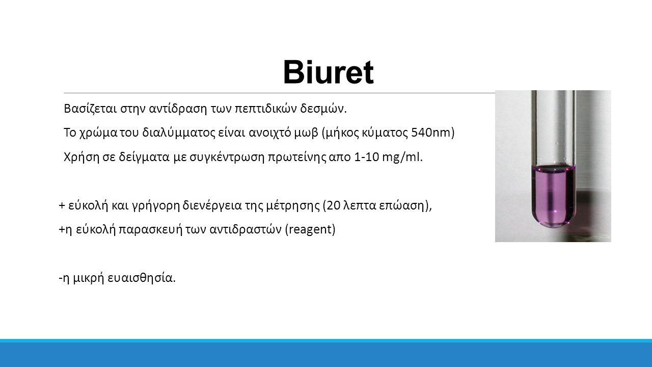 Biuret Βασίζεται στην αντίδραση των πεπτιδικών δεσμών. Το χρώμα του διαλύμματος είναι ανοιχτό μωβ (μήκος κύματος 540nm) Χρήση σε δείγματα με συγκέντρω