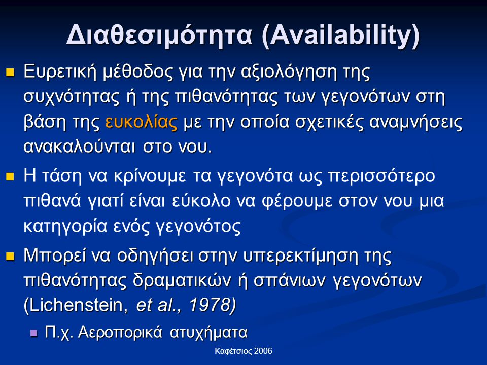 Καφέτσιος 2006 Διαθεσιμότητα (Availability) Ευρετική μέθοδος για την αξιολόγηση της συχνότητας ή της πιθανότητας των γεγονότων στη βάση της ευκολίας μ