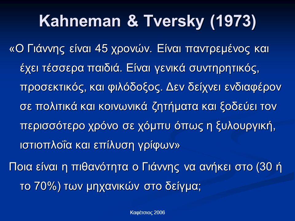 Καφέτσιος 2006 Kahneman & Tversky (1973) «Ο Γιάννης είναι 45 χρονών. Είναι παντρεμένος και έχει τέσσερα παιδιά. Είναι γενικά συντηρητικός, προσεκτικός