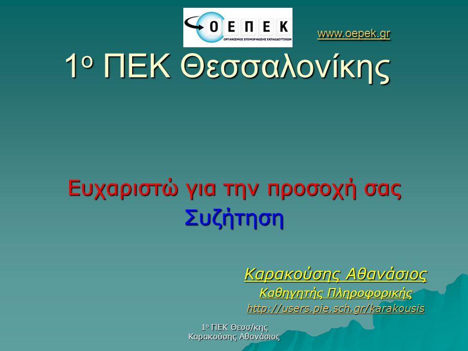 1 ο ΠΕΚ Θεσσ/κης Καρακούσης Αθανάσιος Ευχαριστώ για την προσοχή σας Συζήτηση www.oepek.gr www.oepek.gr 1 ο ΠΕΚ Θεσσαλονίκης www.oepek.gr Καρακούσης Αθ