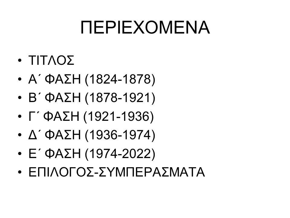 ΠΕΡΙΕΧΟΜΕΝΑ ΤΙΤΛΟΣ Α΄ ΦΑΣΗ (1824-1878) Β΄ ΦΑΣΗ (1878-1921) Γ΄ ΦΑΣΗ (1921-1936) Δ΄ ΦΑΣΗ (1936-1974) Ε΄ ΦΑΣΗ (1974-2022) ΕΠΙΛΟΓΟΣ-ΣΥΜΠΕΡΑΣΜΑΤΑ