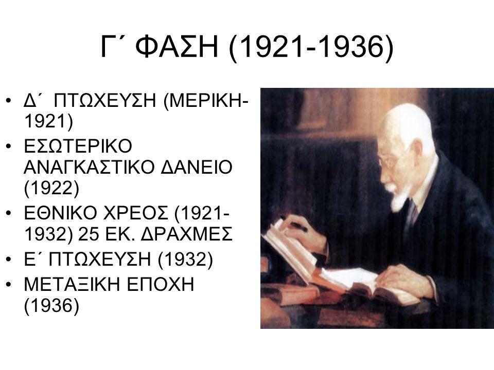 Γ΄ ΦΑΣΗ (1921-1936) Δ΄ ΠΤΩΧΕΥΣΗ (ΜΕΡΙΚΗ- 1921) ΕΣΩΤΕΡΙΚΟ ΑΝΑΓΚΑΣΤΙΚΟ ΔΑΝΕΙΟ (1922) ΕΘΝΙΚΟ ΧΡΕΟΣ (1921- 1932) 25 ΕΚ. ΔΡΑΧΜΕΣ Ε΄ ΠΤΩΧΕΥΣΗ (1932) ΜΕΤΑΞΙΚ