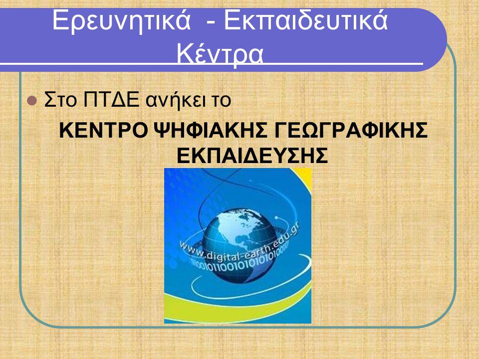 Ερευνητικά - Εκπαιδευτικά Κέντρα Στο ΠΤΔΕ ανήκει το ΚΕΝΤΡΟ ΨΗΦΙΑΚΗΣ ΓΕΩΓΡΑΦΙΚΗΣ ΕΚΠΑΙΔΕΥΣΗΣ