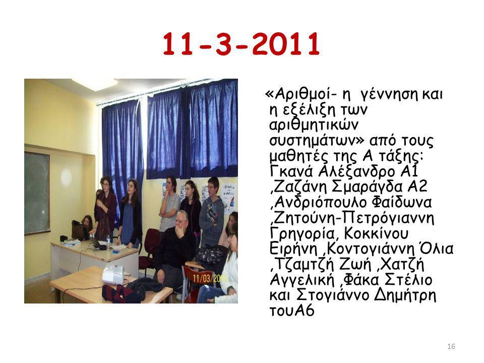 11-3-2011 «Αριθμοί- η γέννηση και η εξέλιξη των αριθμητικών συστημάτων» από τους μαθητές της Α τάξης: Γκανά Αλέξανδρο Α1,Ζαζάνη Σμαράγδα Α2,Ανδριόπουλο Φαίδωνα,Ζητούνη-Πετρόγιαννη Γρηγορία, Κοκκίνου Ειρήνη,Κοντογιάννη Όλια,Τζαμτζή Ζωή,Χατζή Αγγελική,Φάκα Στέλιο και Στογιάννο Δημήτρη τουΑ6 16