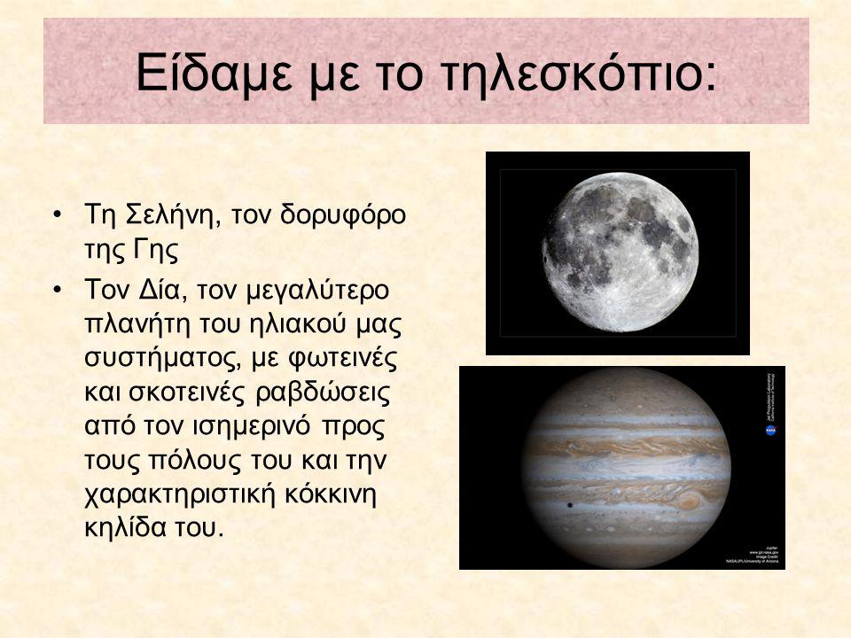 Είδαμε με το τηλεσκόπιο: Τη Σελήνη, τον δορυφόρο της Γης Τον Δία, τον μεγαλύτερο πλανήτη του ηλιακού μας συστήματος, με φωτεινές και σκοτεινές ραβδώσεις από τον ισημερινό προς τους πόλους του και την χαρακτηριστική κόκκινη κηλίδα του.