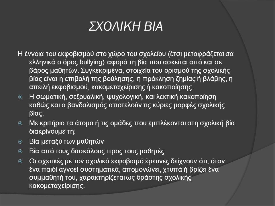 ΣΧΟΛΙΚΗ ΒΙΑ Η έννοια του εκφοβισμού στο χώρο του σχολείου (έτσι μεταφράζεται σα ελληνικά ο όρος bullying) αφορά τη βία που ασκείται από και σε βάρος μ