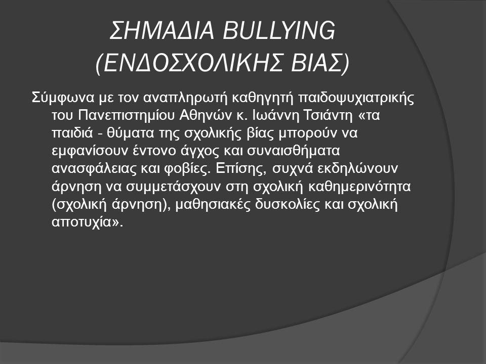 ΣΗΜΑΔΙΑ BULLYING (ΕΝΔΟΣΧΟΛΙΚΗΣ ΒΙΑΣ) Σύμφωνα με τον αναπληρωτή καθηγητή παιδοψυχιατρικής του Πανεπιστημίου Αθηνών κ. Ιωάννη Τσιάντη «τα παιδιά - θύματ